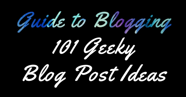 Guide to Blogging 101 Geeky Blog Post Ideas
